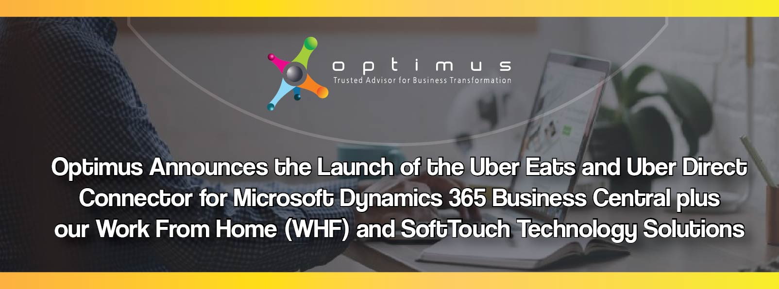 Optimus Announces The Launch Of The Uber Eats And Uber Direct Connector For Microsoft Dynamics 365 Business Central Plus Our Work From Home (WHF) And SoftTouch Technology Solutions